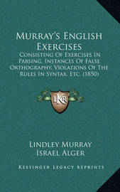 Murray's English Exercises: Consisting of Exercises in Parsing, Instances of False Orthography, Violations of the Rules in Syntax, Etc. (1850) by Lindley Murray