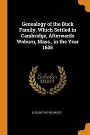 Genealogy of the Buck Family, Which Settled in Cambridge, Afterwards Woburn, Mass., in the Year 1635 by Elizabeth S Richards