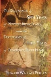 The Descendants of Seth Yeats (or Yates) of Newport, Rhode Island, and the Descendants of John Yeats (or Yates) of Providence, Rhode Island by Edward Wallace Phillips