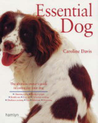 Essential Dog: A Comprehensive and Practical Guide to Dog Ownership by Caroline Davis