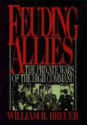 Feuding Allies: The Private Wars of the High Command by William B Breuer