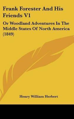 Frank Forester And His Friends V1: Or Woodland Adventures In The Middle States Of North America (1849) by Henry William Herbert