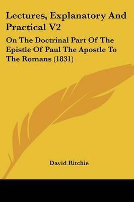 Lectures, Explanatory And Practical V2: On The Doctrinal Part Of The Epistle Of Paul The Apostle To The Romans (1831) by David Ritchie