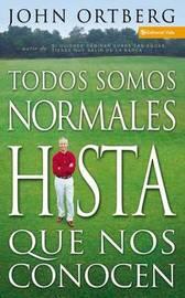 Todos Somos Normales Hasta Que Nos Conocen by John Ortberg