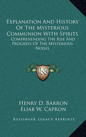 Explanation and History of the Mysterious Communion with Spirits: Comprehending the Rise and Progress of the Mysterious Noises by Eliab W. Capron