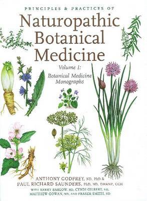 Principles & Practices of Naturopathic Botanical Medicine: Volume 1: Botanical Medicine Monographs by Dr. Anthony Godfrey, Ph.D, ND