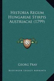 Historia Regum Hungariae Stirpis Austriacae (1799) by Georg Pray