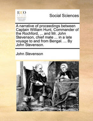 A Narrative of Proceedings Between Captain William Hunt, Commander of the Rochford, ... and Mr. John Stevenson, Chief Mate ... in a Late Voyage to and from Bengal. ... by John Stevenson. by John Stevenson image