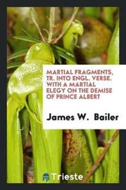 Martial Fragments, Tr. Into Engl. Verse. with a Martial Elegy on the Demise of Prince Albert by James W Bailer