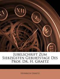 Jubelschrift Zum Siebzigsten Geburtstage Des Prof. Dr. H. Graetz by Heinrich Graetz