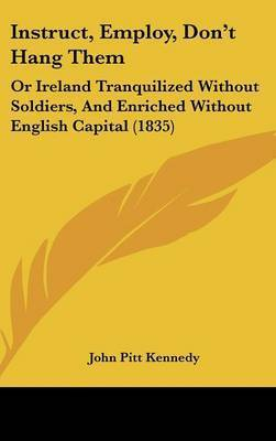 Instruct, Employ, Don't Hang Them: Or Ireland Tranquilized Without Soldiers, And Enriched Without English Capital (1835) by John Pitt Kennedy