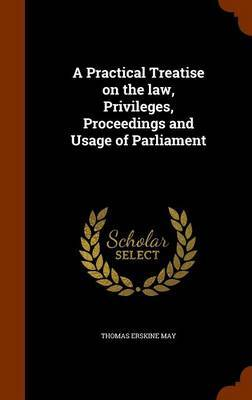A Practical Treatise on the Law, Privileges, Proceedings and Usage of Parliament by Thomas Erskine May