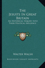 The Jesuits in Great Britain: An Historical Inquiry Into Their Political Influence by Walter Walsh