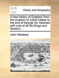 A New History of England; From the Invasion of Julius Caesar to the End of George IID. Adorned with Cuts of All the Kings and Queens ... by John Newbery