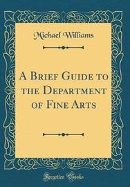 A Brief Guide to the Department of Fine Arts (Classic Reprint) by Michael Williams image