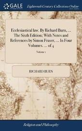 Ecclesiastical Law. by Richard Burn, ... the Sixth Edition; With Notes and References by Simon Fraser, ... in Four Volumes. ... of 4; Volume 1 by Richard Burn