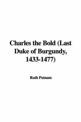 Charles the Bold (Last Duke of Burgundy, 1433-1477) by Ruth Putnam
