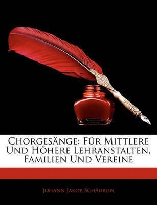 Chorgesnge: Fr Mittlere Und Hhere Lehranstalten, Familien Und Vereine by Johann Jakob Schublin