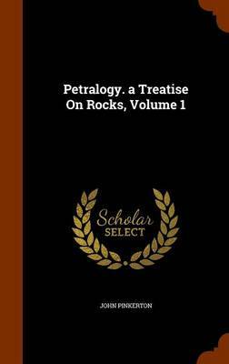 Petralogy. a Treatise on Rocks, Volume 1 by John Pinkerton