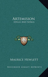 Artemision: Idylls and Songs by Maurice Hewlett