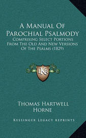 A Manual of Parochial Psalmody: Comprising Select Portions from the Old and New Versions of the Psalms (1829) by Thomas Hartwell Horne