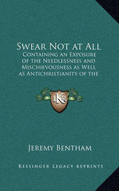 Swear Not at All: Containing an Exposure of the Needlessness and Mischievousness as Well as Antichristianity of the Ceremony of an Oath by Jeremy Bentham