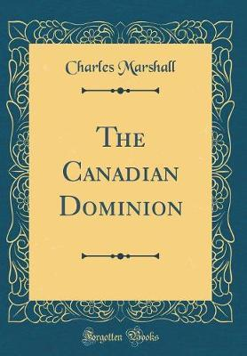 The Canadian Dominion (Classic Reprint) by Charles Marshall