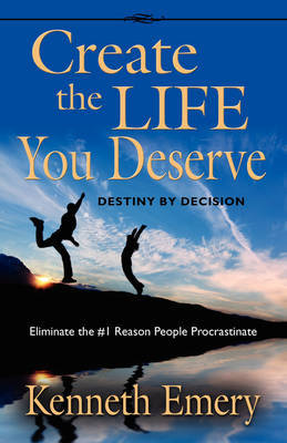 CREATE THE LIFE YOU DESERVE - Destiny by Decision by Kenneth Emery image