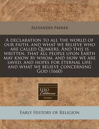 A Declaration to All the World of Our Faith, and What We Believe Who Are Called Quakers. and This Is Written, That All People Upon Earth May Know by Whom, and How We Are Saved, and Hopes for Eternal Life; And What We Believe Concerning God (1660) by Alexander Parker