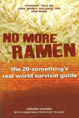 No More Ramen: The 20-Something's Real World Survival Guide, Straight Talk on Jobs, Money, Balance, Life, and More by Nicholas Aretakis