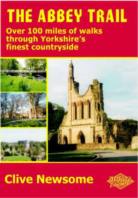 The Abbey Trail: Over 100 Miles of Walks Through Yorkshire's Finest Countryside by Clive Newsome