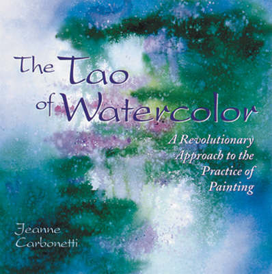 The Tao Of Watercolor by Jeanne Carbonetti