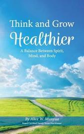 Think and Grow Healthier by Alice W Munyua