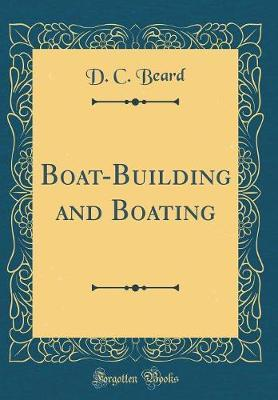 Boat-Building and Boating (Classic Reprint) by D C Beard