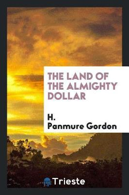 The Land of the Almighty Dollar by H Panmure Gordon