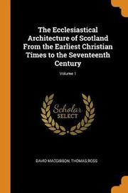 The Ecclesiastical Architecture of Scotland from the Earliest Christian Times to the Seventeenth Century; Volume 1 by David MacGibbon