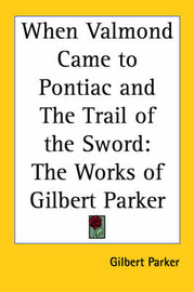 When Valmond Came to Pontiac and The Trail of the Sword: The Works of Gilbert Parker by Gilbert Parker image