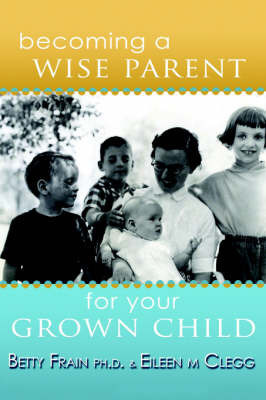 Becoming a Wise Parent for Your Grown Child by Eileen Clegg
