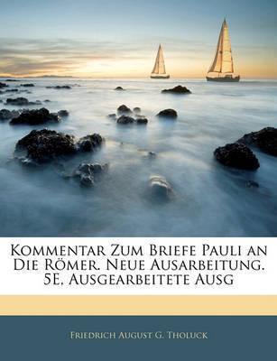 Kommentar Zum Briefe Pauli an Die Rmer. Neue Ausarbeitung. 5e, Ausgearbeitete Ausg by Friedrich August G Tholuck