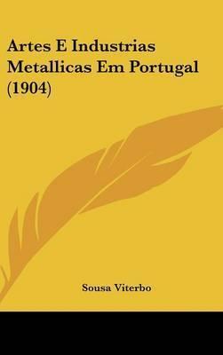 Artes E Industrias Metallicas Em Portugal (1904) by Sousa Viterbo