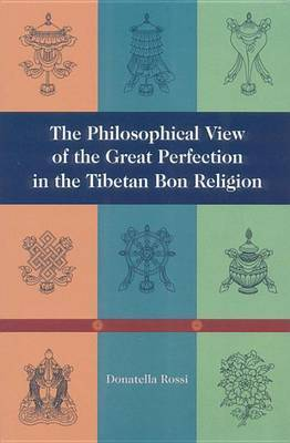 The Philosophical View Of The Great Perfection In The Tibetan Bon Religion by Donnatella Rossi