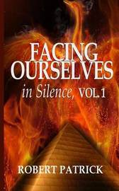 Facing Ourselves in Silence, Vol. 1 by Robert J Patrick