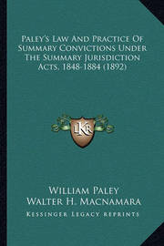 Paley's Law and Practice of Summary Convictions Under the Summary Jurisdiction Acts, 1848-1884 (1892) by William Paley