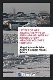 Letters of Mrs. Adams, the Wife of John Adams, with an Introductory Memoir by Abigail Adams