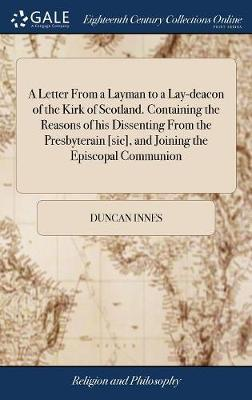 A Letter from a Layman to a Lay-Deacon of the Kirk of Scotland. Containing the Reasons of His Dissenting from the Presbyterain [sic], and Joining the Episcopal Communion by Duncan Innes