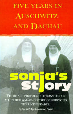 Sonja's Story: Five Years in Auschwitz and Dachau It Wasn't Just Luck... by Sonja Potgrabienskowa Drake