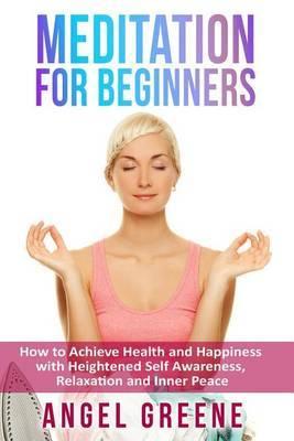 Meditation for Beginners: How to Achieve Health and Happiness with Heightened Self Awareness, Relaxation and Inner Peace by Angel Greene image