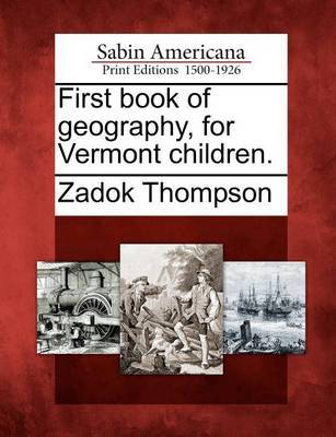 First Book of Geography, for Vermont Children. by Zadock Thompson