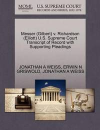 Messer (Gilbert) V. Richardson (Elliott) U.S. Supreme Court Transcript of Record with Supporting Pleadings by Jonathan A Weiss