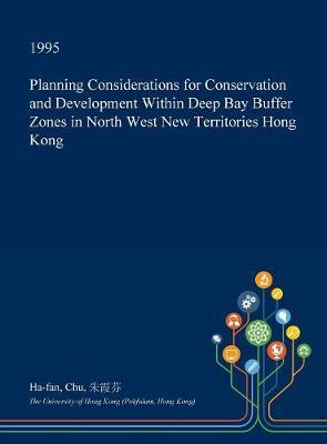 Planning Considerations for Conservation and Development Within Deep Bay Buffer Zones in North West New Territories Hong Kong by Ha-Fan Chu